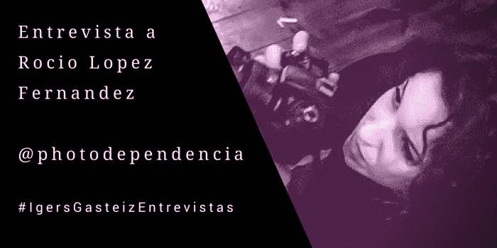 #IgersGasteizEntrevistas a Rocío López Fernández (@photodependencia)