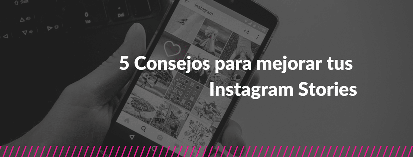 5 Consejos para mejorar tus Instagram Stories