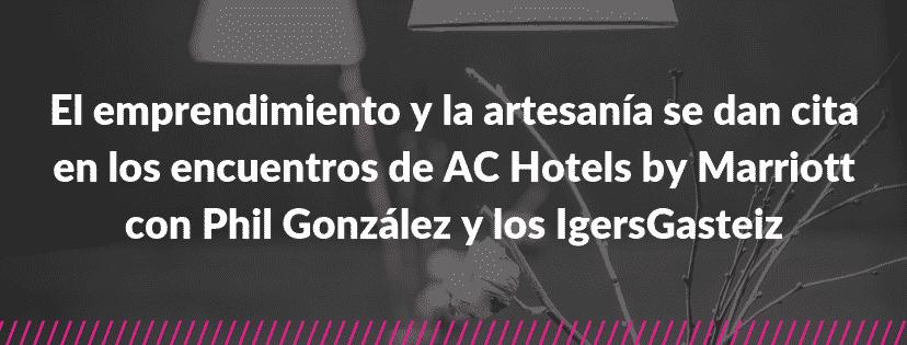 El emprendimiento y la artesania se dan cita en los encuentros de ac hotels by marriott con phil gonzalez y los igersgasteiz